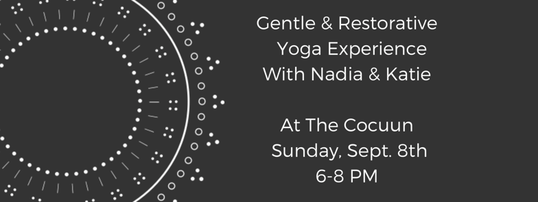 Gentle  Restorative  Yoga Experience  With Nadia  Katie  At The Cocuun Sunday Sept. 8th  6-8 PM.PNG